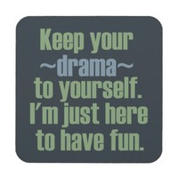 Keep Your Drama To Yourself. I'm Here To Have Fun. Coasters