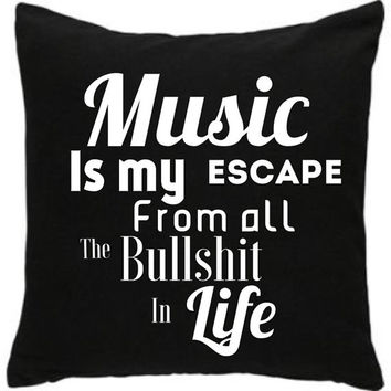 Music is my escape from all the bullshit in life. Cushion cover