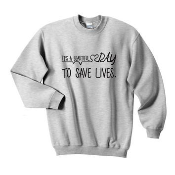 Its a beautiful day to save lives Sweatshirt Graphic Printed Sweatshirt Womens Mens Tumblr Quote Greys Anatomy Gifts