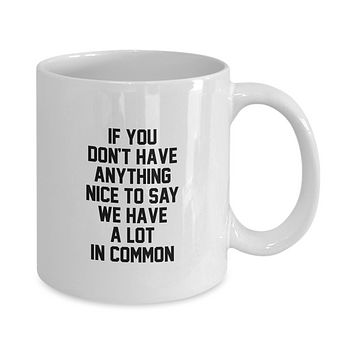 If You Don't Have Anything Nice to Say We Have a Lot in Common Funny Coffee Mug