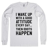 I Wake Up With A Good Attitude Every Day Then Idiots Happen Long Sl...