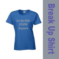 I'M NOT WITH STUPID ANYMORE  Ladies T-Shirt - New - Custom Made Graphic Shirt