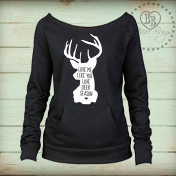 Love Me Like You Love Deer Season - Love Thanksgiving -- Hunting design on Wide neck fleece sweatshirt. Sizes S-XL.  Other colors available.