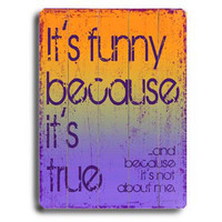 Funny Because It's True by Artist Kate Ward Wood Sign