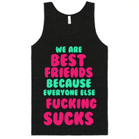 WE ARE BEST FRIENDS BECAUSE EVERYONE ELSE FUCKING SUCKS