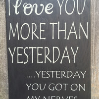 I love you more than yesterday, yesterday you really got on my nerves, handpainted, handmade, wooden,