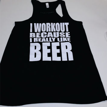 I WORKOUT Because I Really Like Beer RacerBack Ladies FLowy Tank Top  Workout Gym Running Fitness Yoga Exercise Motivational