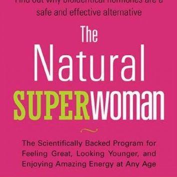 The Natural Superwoman: The Scientifically Backed Program for Feeling Great, Looking Younger, and Enjoying Amazing Energy at Any Age