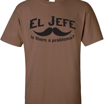 El Jefe is there a problema problem the boss chief funny movember beer Printed graphic T-Shirt Tee Shirt Mens Ladies Women Youth Kids ML137