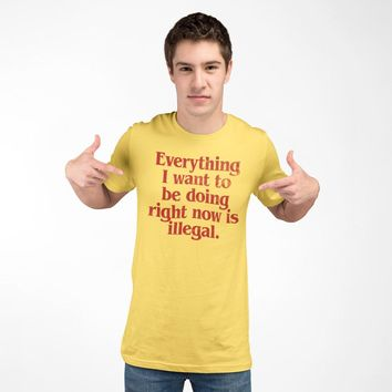 Everything I Want To Be Doing Right Now Is Illegal T-Shirt