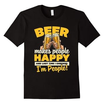 Beer Makes People Happy... I'm People! T-Shirt