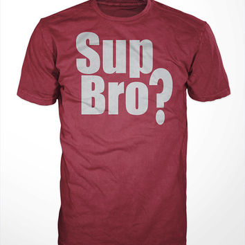 Sup Bro? T-Shirt - tee, funny, humor, one liners, hilarious, mens, gift, screen printed, apparel, greeting, hello, cotton, red,