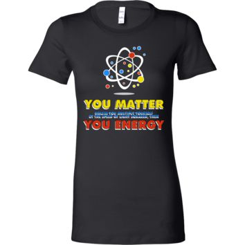 You Matter You Energy Science Quote Nerdy Geek Bella Shirt