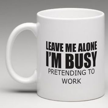 LEAVE ME ALONE I'M BUSY PRETENDING TO WORK Coffee Mug Tea Cup Gift Funny Humor