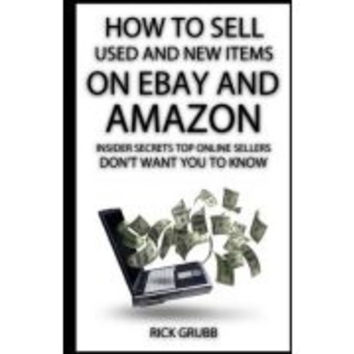 How to Sell Used and New Items on Ebay and Amazon: Insider Secrets Top Online Sellers Don't Want You to Know