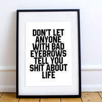 Don't Let Anyone With Bad Eyebrows Tell You Shit About Life Print - Save the People