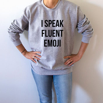 I speak fluent emoji Sweatshirt Unisex slogan women cute womens gifts fashion trendy sweaters funny teen swag humor quote jumper