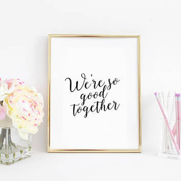 Anniversary Print,PRINTABLE ART,Women Gift,Engagement Print,Wedding Decor,We're so good together,Valentines day decor,Gift For her,Love Sign