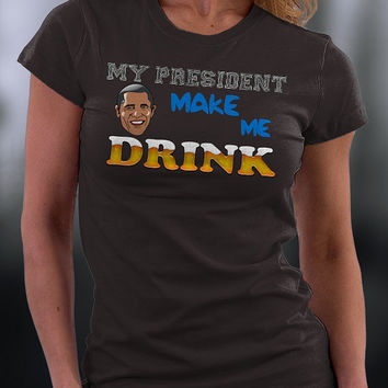 My President Makes Me Drink T Shirt, Funny Joke About My President T Shirt, Funny Gift T Shirt