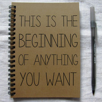 This is the beginning of anything you want - 5 x 7 journal