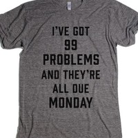 I've Got 99 Problems And They're All Due Monday-T-Shirt