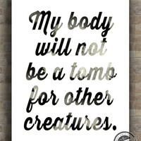 Inspirational Quote, Creatures Body Tomb, Vegetarian Poster, Animal Lover Inspiring Typography Print, wall decor, 8x10, 11x14, 16x20