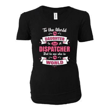 My Daughter Is A Dispatcher She Is My World - Ladies T-shirt