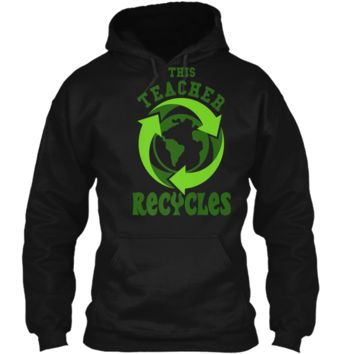 This Teacher Recycles Funny Recycling T-shirt Earth Day Gift Pullover Hoodie 8 oz