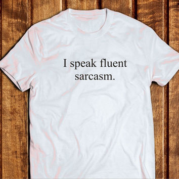 I Speak Fluent Sarcasm Shirt, 100% Cotton Sarcasm Shirt, Tumblr Clothes