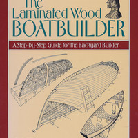 Laminated Wood Boatbuilder, The: A step-by-Step Guide for  the Backyard Builder