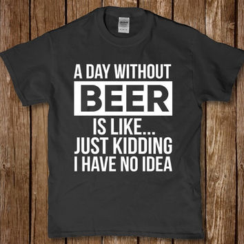 A day without beer is like just kidding i have no idea funny t-shirt