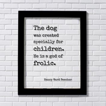 Henry Ward Beecher Quote - The dog was created specially for children. He is a god of frolic - Pets