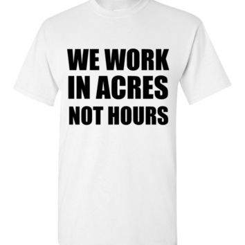 We Work In Acres Not Hours Farming T-Shirt
