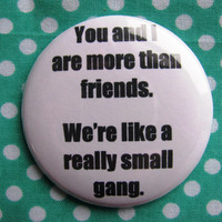You are I are more than best friends, we're like a really small gang - 2.25 inch pinback button badge