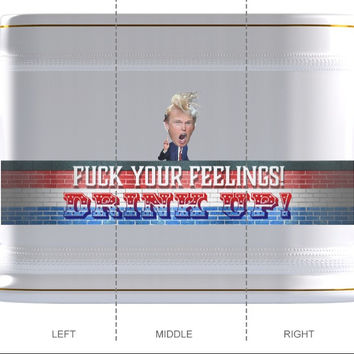 """F*** Your Feelings... DRINK UP!""  -Trump Beer Mug"