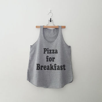 Pizza for breakfast funny flowy tank tops womens girls teens unisex grunge tumblr instagram pinterest punk hipster swag dope hype gifts