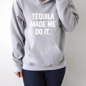 Tequila made me do it Hoodies with funny quotes sarcastic humor sweatshirt blogs blogger party time hangover  party