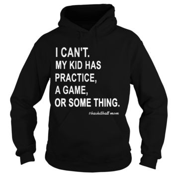 I can't my kid has practice a game or something basketball mom shirt Hoodie