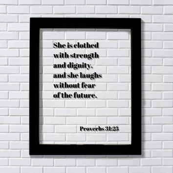 Proverbs 31:25 - She is clothed with strength and dignity, and she laughs without fear of the future