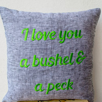 Grey Linen Pillow- throw Pillow covers - Embroidered pillow- I love you a bushel and a peck - Gift- 16x16 - Linen Cushion- Message Pillow