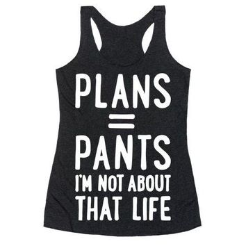 Plans = Pants, I'm Not About That Life Racerback Tank