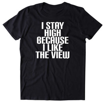 I Stay High Because I Like The View Shirt Funny Weed Stoner Marijuana Smoker Blazing 420 Pot Tumblr T-shirt