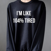 I'm Like 104% Tired  Unisex Sweatshirt, teen sweatshirt, teen jumper, slogan jumper, teen clothes, tumblr sweatshirt, funny sweatshirt