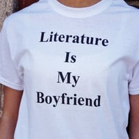 Literature Is My Boyfriend Shirt. Book Lover T-Shirt. Unisex Sizing Adult Shirt.