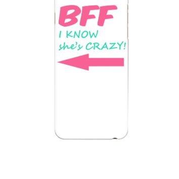 BFF I know she's CRAZY! - iphone 6 Case