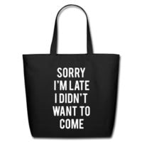 Sorry I'm Late I Didn't Want To Come Eco-Friendly Cotton Tote