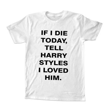 If I Die Today, Tell Harry Styles I Loved him T-shirt unisex adults