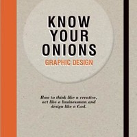 Know Your Onions - Graphic Design: How to Think Like a Creative, Act Like a Businessman and Design Like a God | IndieBound.org