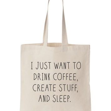 I Just Want To Drink Coffee, Create Stuff And Sleep Tote Bag