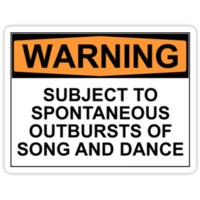 WARNING: SUBJECT TO SPONTANEOUS OUTBURSTS OF SONG AND DANCE